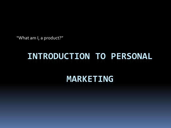 """""""What am I, a product?""""<br />Introduction to personal Marketing<br />"""