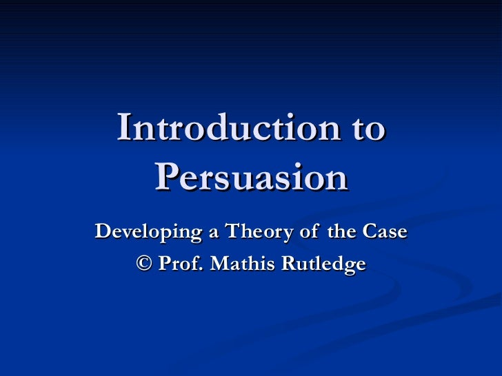 Introduction to Persuasion Developing a Theory of the Case ©  Prof. Mathis Rutledge