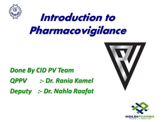 Introduction to Pharmacovigilance Done By CID PV Team QPPV :- Dr. Rania Kamel Deputy :- Dr. Nahla Raafat