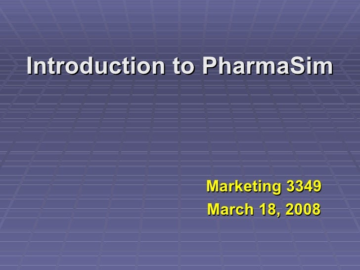Introduction to PharmaSim Marketing 3349 March 18, 2008