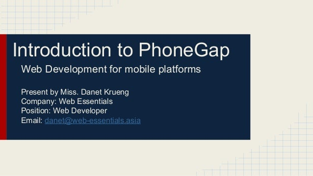 Introduction to PhoneGap Web Development for mobile platforms Present by Miss. Danet Krueng Company: Web Essentials Positi...