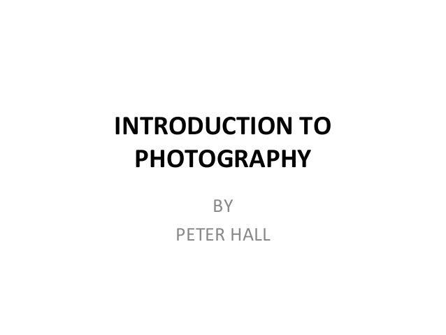 INTRODUCTION TO PHOTOGRAPHY BY PETER HALL