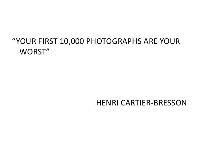 """""""YOUR FIRST 10,000 PHOTOGRAPHS ARE YOUR WORST"""" HENRI CARTIER-BRESSON"""