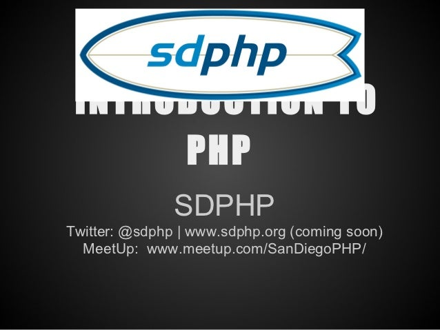 INTRODUCTION TO      PHP               SDPHPTwitter: @sdphp | www.sdphp.org (coming soon)  MeetUp: www.meetup.com/SanDiego...