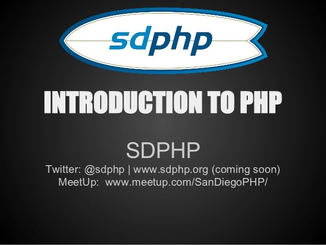 INTRODUCTION TO PHP               SDPHPTwitter: @sdphp | www.sdphp.org (coming soon)  MeetUp: www.meetup.com/SanDiegoPHP/