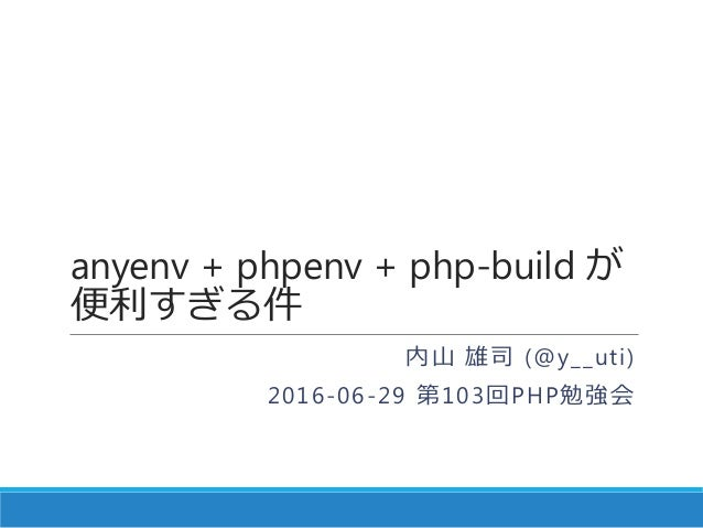 anyenv + phpenv + php-build が 便利すぎる件 内山 雄司 (@y__uti) 2016-06-29 第103回PHP勉強会