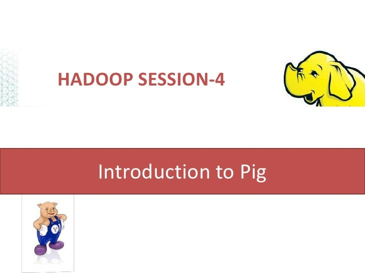 HADOOP SESSION-4   Introduction to Pig