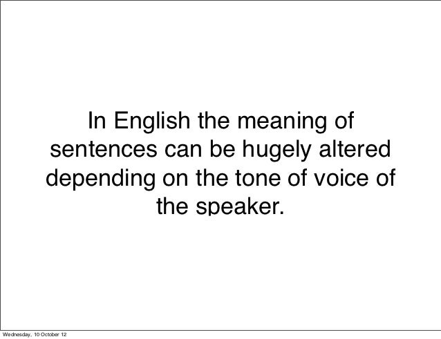 In English the meaning of               sentences can be hugely altered               depending on the tone of voice of   ...