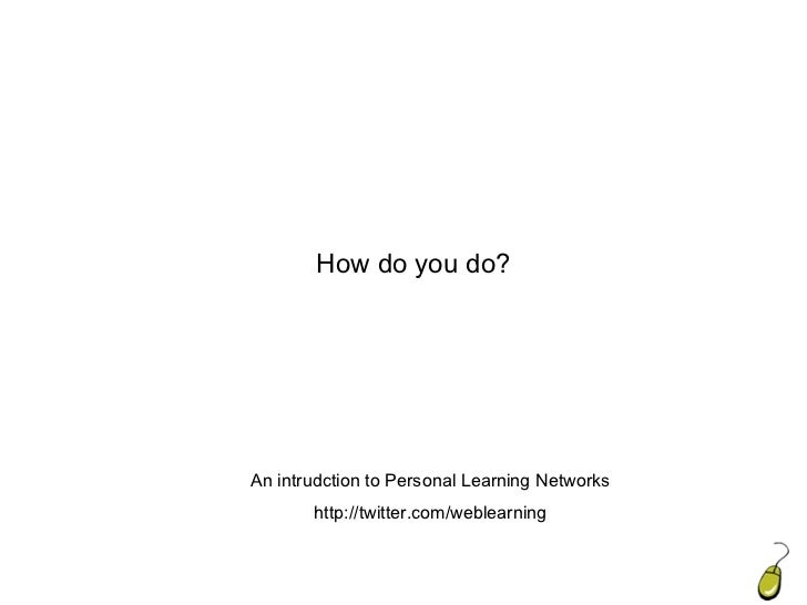 Introduction How do you do? An intrudction to Personal Learning Networks http://twitter.com/weblearning