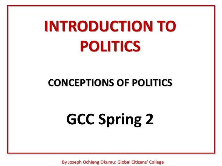 INTRODUCTION TO    POLITICSCONCEPTIONS OF POLITICS   GCC Spring 2  By Joseph Ochieng Okumu: Global Citizens' College