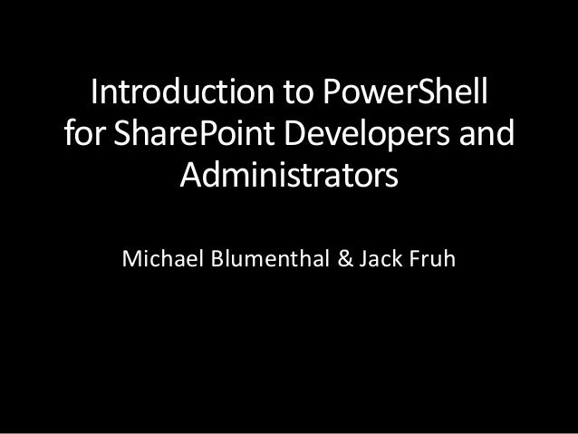 Introduction to PowerShell for SharePoint Developers and Administrators Michael Blumenthal & Jack Fruh