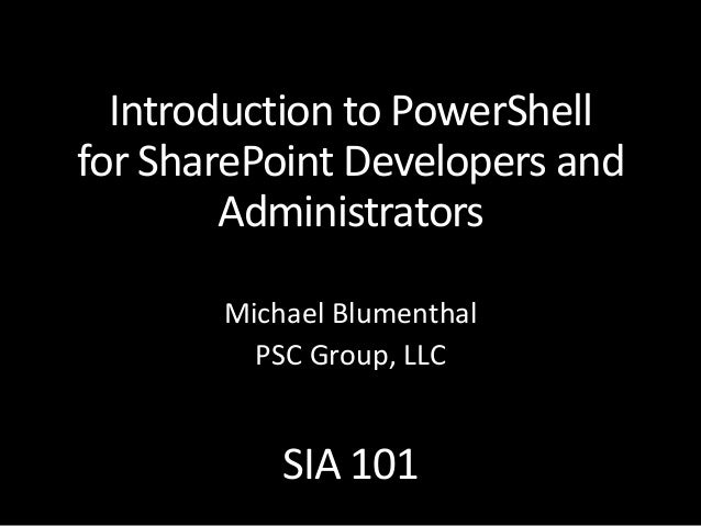 Introduction to PowerShell for SharePoint Developers and Administrators SIA 101 Michael Blumenthal PSC Group, LLC