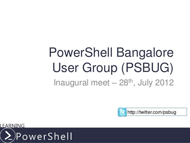 PowerShell BangaloreUser Group (PSBUG)Inaugural meet – 28th, July 2012                   http://twitter.com/psbug         ...