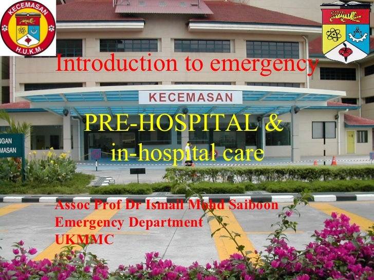 Introduction to emergency    PRE-HOSPITAL &      in-hospital care       Dr Ismail Mohd Saiboon    Emergency Department HUK...