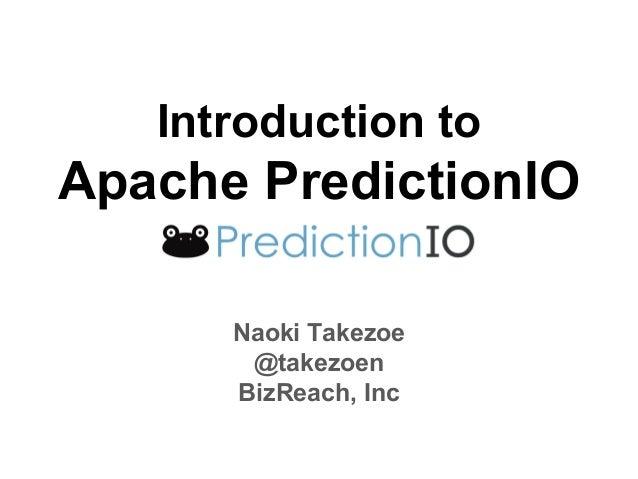 Introduction to Apache PredictionIO Naoki Takezoe @takezoen BizReach, Inc
