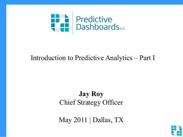 Introduction to Predictive Analytics – Part I Jay Roy Chief Strategy Officer May 2011 | Dallas, TX