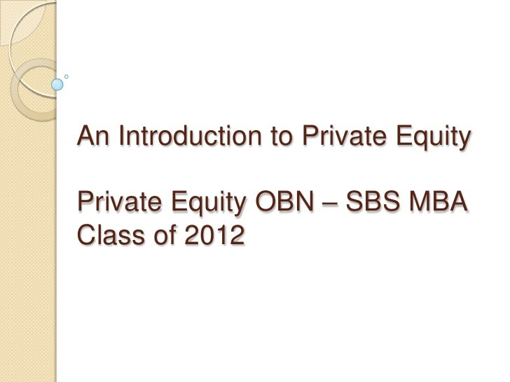 An Introduction to Private EquityPrivate Equity OBN – SBS MBAClass of 2012