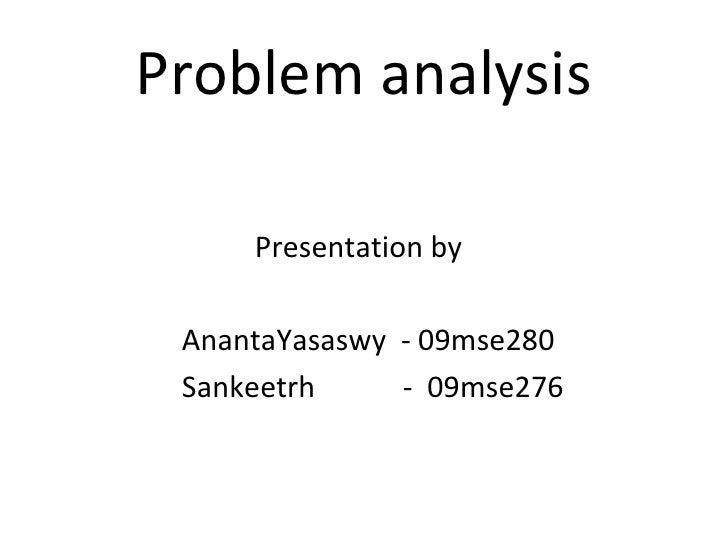 Problem analysis <ul><li>Presentation by </li></ul><ul><li>AnantaYasaswy  - 09mse280 </li></ul><ul><li>Sankeetrh  -  09mse...