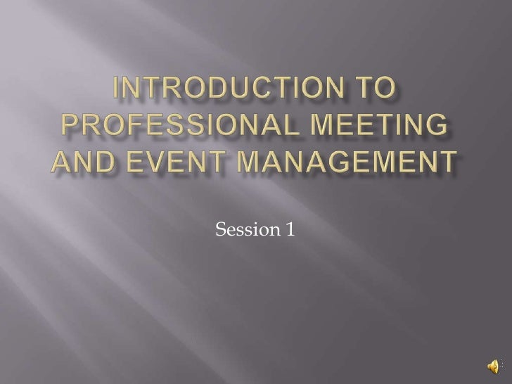 INTRODUCTION TO PROFESSIONAL MEETING AND EVENT MANAGEMENT<br />Session 1<br />