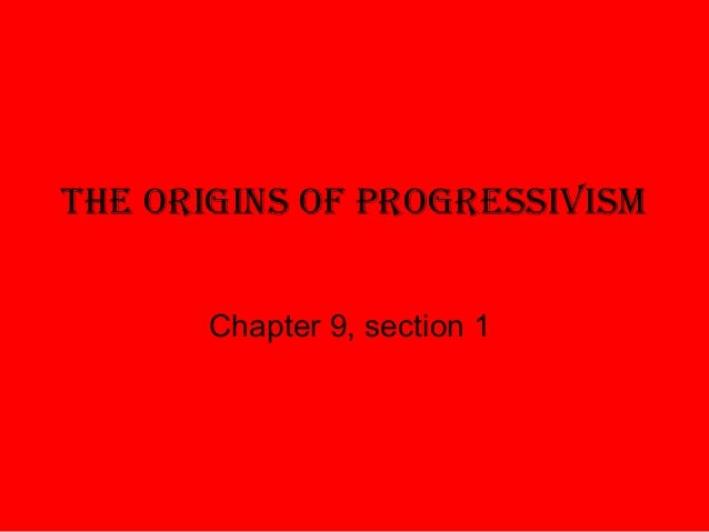 The Origins Of PrOgressivism Chapter 9, section 1