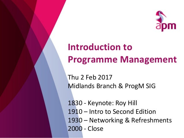 Introduction to Programme Management Thu 2 Feb 2017 Midlands Branch & ProgM SIG 1830 - Keynote: Roy Hill 1910 – Intro to S...