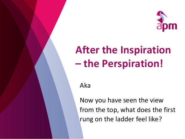 After the Inspiration – the Perspiration! Aka Now you have seen the view from the top, what does the first rung on the lad...