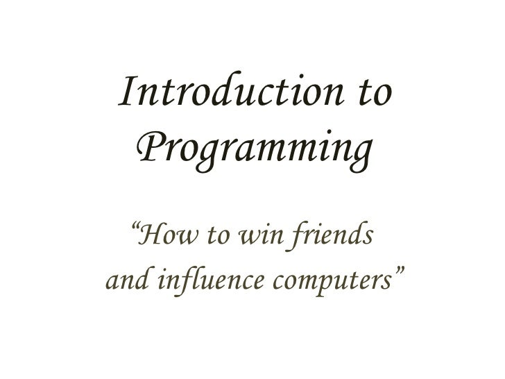 """Introduction to Programming """" How to win friends  and influence computers"""""""