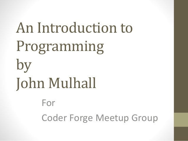 An Introduction to Programming by John Mulhall For Coder Forge Meetup Group