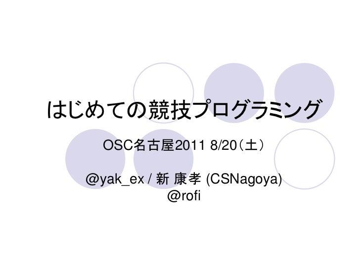 はじめての競技プログラミング    OSC名古屋2011 8/20(土)  @yak_ex / 新 康孝 (CSNagoya)             @rofi