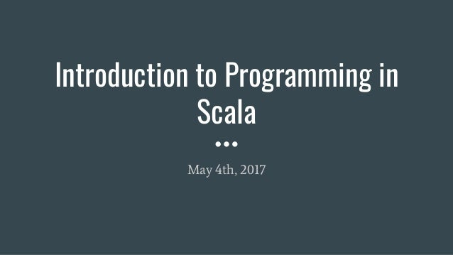 Introduction to Programming in Scala May 4th, 2017