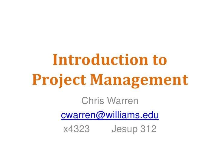 Introduction toProject Management<br />Chris Warren<br />cwarren@williams.edu<br />x4323        Jesup 312<br />