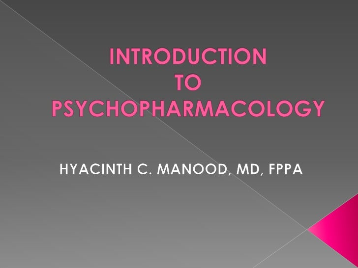 INTRODUCTION TO PSYCHOPHARMACOLOGY<br />HYACINTH C. MANOOD, MD, FPPA<br />