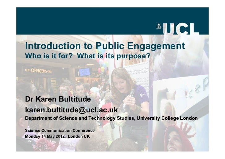 Introduction to Public EngagementWho is it for? What is its purpose?Dr Karen Bultitudekaren.bultitude@ucl.ac.ukDepartment ...