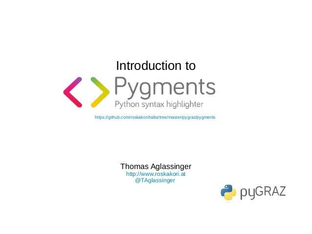 Introduction to https://github.com/roskakori/talks/tree/master/pygraz/pygments Thomas Aglassinger http://www.roskakori.at ...