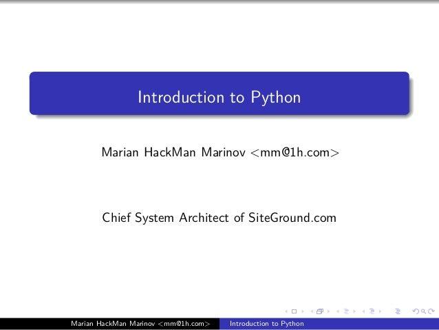 Introduction to Python Marian HackMan Marinov <mm@1h.com> Chief System Architect of SiteGround.com Marian HackMan Marinov ...