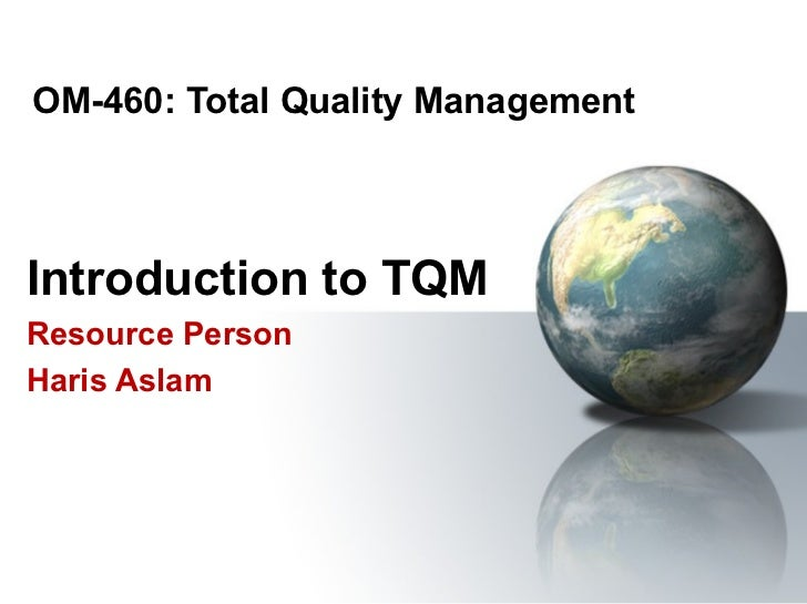 OM-460: Total Quality ManagementIntroduction to TQMResource PersonHaris Aslam