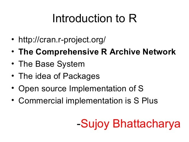 Introduction to R•   http://cran.r-project.org/•   The Comprehensive R Archive Network•   The Base System•   The idea of P...