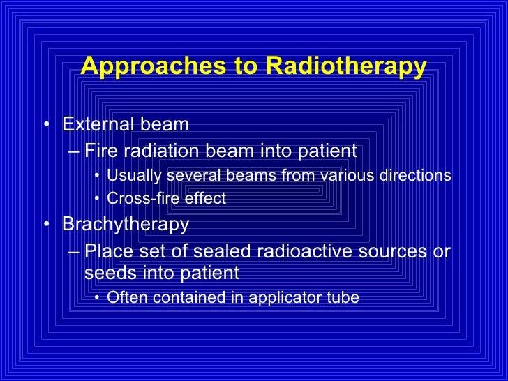 Approaches to Radiotherapy <ul><li>External beam </li></ul><ul><ul><li>Fire radiation beam into patient </li></ul></ul><ul...