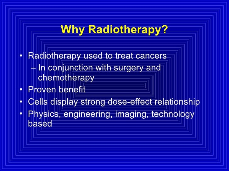 Why Radiotherapy? <ul><li>Radiotherapy used to treat cancers </li></ul><ul><ul><li>In conjunction with surgery and chemoth...