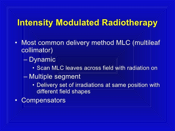 Intensity Modulated Radiotherapy <ul><li>Most common delivery method MLC (multileaf collimator) </li></ul><ul><ul><li>Dyna...