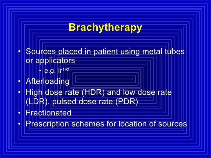 Brachytherapy <ul><li>Sources placed in patient using metal tubes or applicators </li></ul><ul><ul><ul><li>e.g. Ir 192 </l...