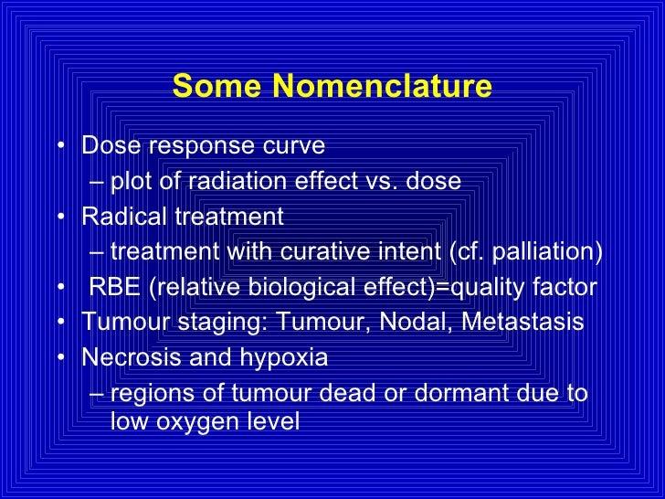 Some Nomenclature <ul><li>Dose response curve </li></ul><ul><ul><li>plot of radiation effect vs. dose </li></ul></ul><ul><...