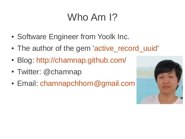 Who Am I? ● Software Engineer from Yoolk Inc. ● The author of the gem 'active_record_uuid' ● Blog: http://chamnap.github.c...