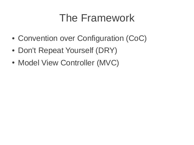 The Framework ● Convention over Configuration (CoC) ● Don't Repeat Yourself (DRY) ● Model View Controller (MVC)