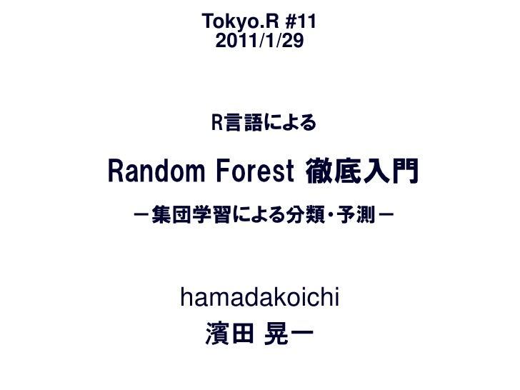 Tokyo.R #11      2011/1/29      R言語によるRandom Forest 徹底入門 -集団学習による分類・予測-    hamadakoichi      濱田 晃一
