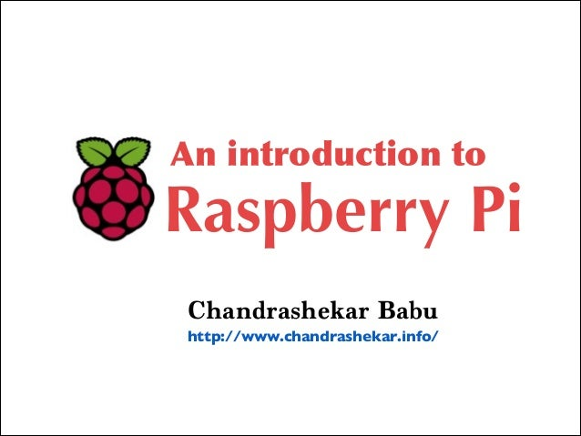 An introduction toRaspberry PiChandrashekar Babuhttp://www.chandrashekar.info/