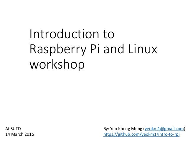 Introduction to Raspberry Pi and Linux workshop By: Yeo Kheng Meng (yeokm1@gmail.com) https://github.com/yeokm1/intro-to-r...