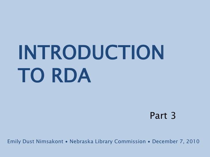 INTRODUCTION TO RDA<br />Part 3<br />Emily Dust Nimsakont ∙ Nebraska Library Commission ∙ December 7, 2010<br />