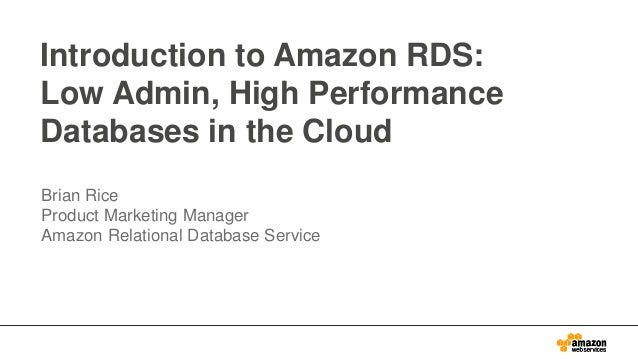 Introduction to Amazon RDS: Low Admin, High Performance Databases in the Cloud Brian Rice Product Marketing Manager Amazon...
