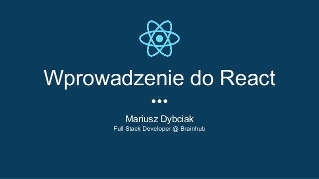 Wprowadzenie do React Mariusz Dybciak Full Stack Developer @ Brainhub
